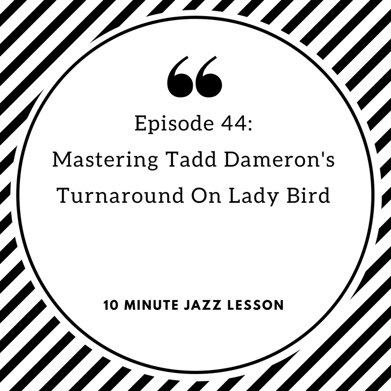 Episode 44: Mastering Tadd Dameron's Turnaround On Lady Bird
