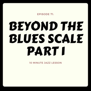 Episode 71: Beyond The Blues Scale Part 1