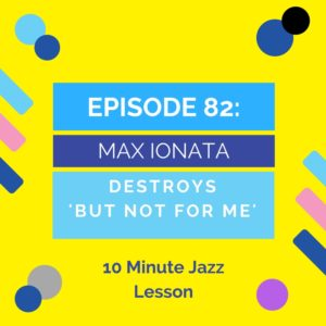 Episode 82: Max Ionata Destroys 'But Not For Me'