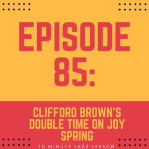 Episode 85: Clifford Brown's Double Time On Joy Spring