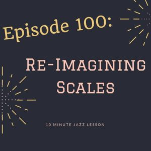 Episode 100: Re-Imagining Scales