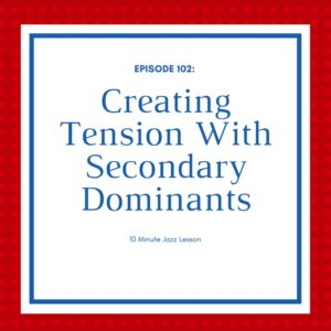 Episode 102: Creating Tension With Secondary Dominants