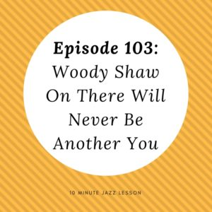 Episode 103: Woody Shaw on There Will Never Be Another You