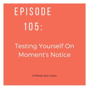 Episode 105: Testing Yourself On Moment's Notice