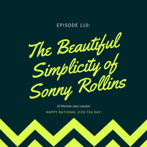 Episode 110: The Beautiful Simplicity Of Sonny Rollins