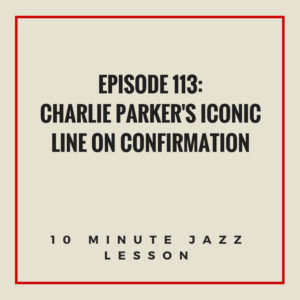 Episode 113: Charlie Parker's Iconic Line On Confirmation