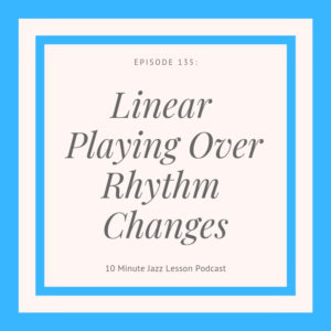 Episode 135: Linear Playing Over Rhythm Changes