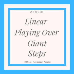 Episode 136: Linear Playing Over Giant Steps