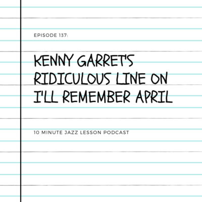 Episode 137:Kenny Garret's Ridiculous Line On I'll Remember April